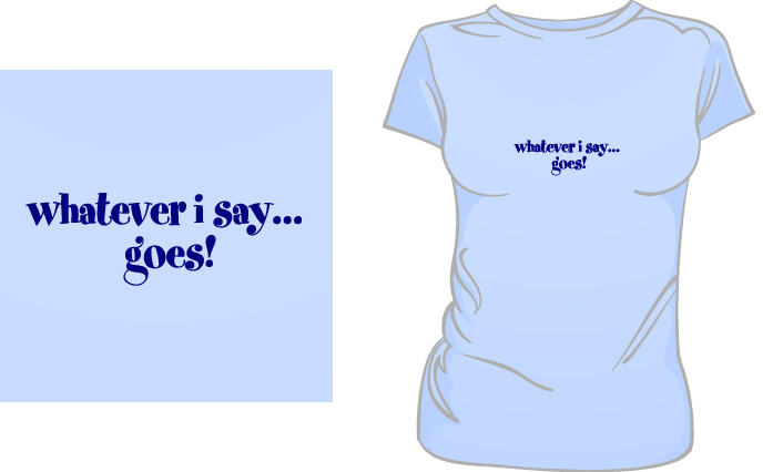 Whatever I Say Goes! t-shirt
