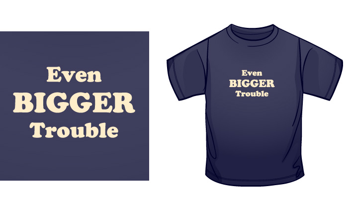 Even Bigger Trouble t-shirt